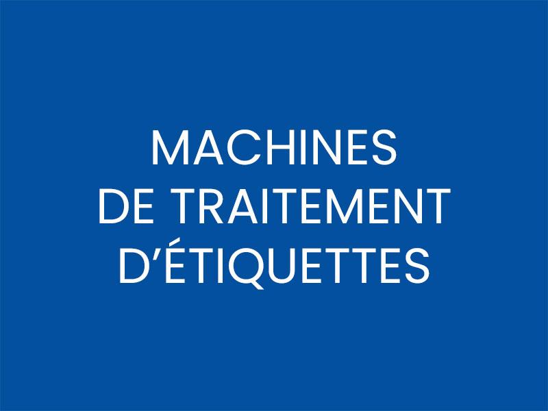 MACHINES DE TRAITEMENT D'ÉTIQUETTES